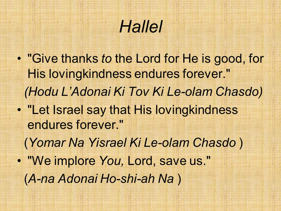 Hallel Give thanks to the Lord for He is good, for His lovingkindness endures forever. (Hodu L'Adonai Ki Tov Ki Le-olam Chasdo) Let Israel say that His lovingkindness endures forever. (Yomar Na Yisrael Ki Le-olam Chasdo ) We implore You, Lord, save us. (A-na Adonai Ho-shi-ah Na )
