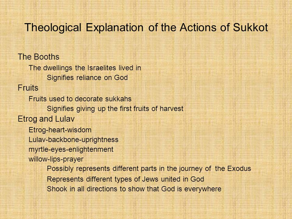 Theological Explanation of the Actions of Sukkot The Booths The dwellings the Israelites lived in Signifies reliance on God Fruits Fruits used to decorate sukkahs Signifies giving up the first fruits of harvest Etrog and Lulav Etrog-heart-wisdom Lulav-backbone-uprightness myrtle-eyes-enlightenment willow-lips-prayer Possibly represents different parts in the journey of the Exodus Represents different types of Jews united in God Shook in all directions to show that God is everywhere