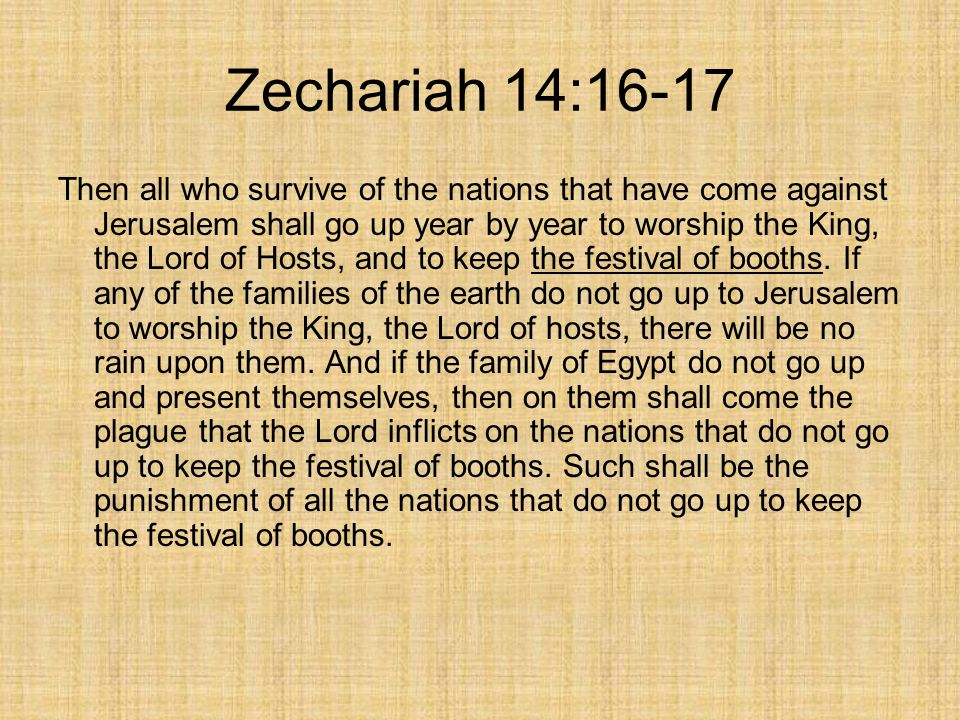 Zechariah 14:16-17 Then all who survive of the nations that have come against Jerusalem shall go up year by year to worship the King, the Lord of Hosts, and to keep the festival of booths.