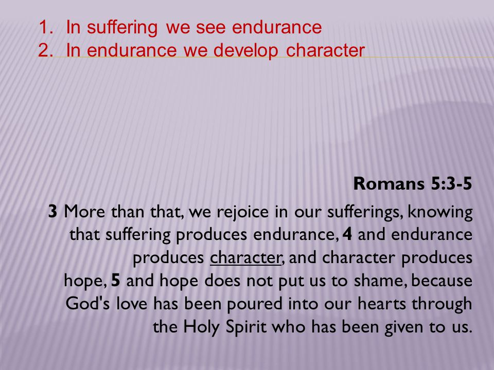 Romans 5:3-5 3 More than that, we rejoice in our sufferings, knowing that suffering produces endurance, 4 and endurance produces character, and charac