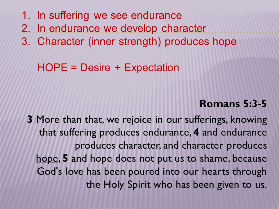 Romans 5:3-5 3 More than that, we rejoice in our sufferings, knowing that suffering produces endurance, 4 and endurance produces character, and character produces hope, 5 and hope does not put us to shame, because God s love has been poured into our hearts through the Holy Spirit who has been given to us.