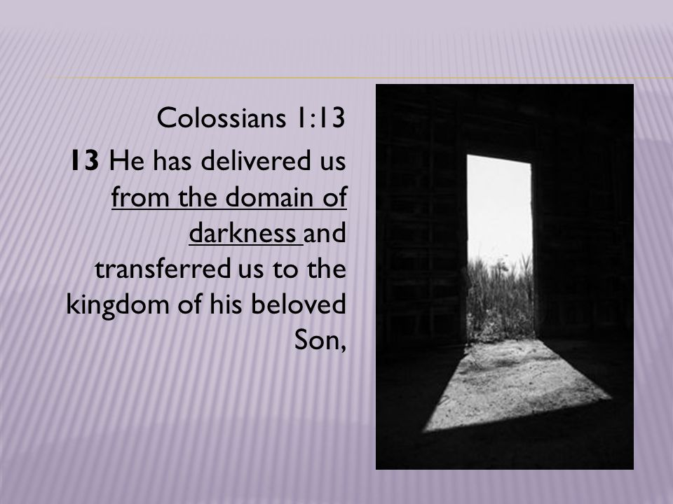 Colossians 1:13 13 He has delivered us from the domain of darkness and transferred us to the kingdom of his beloved Son,