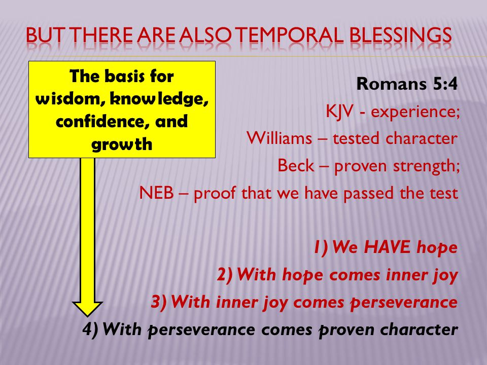 Romans 5:4 KJV - experience; Williams – tested character Beck – proven strength; NEB – proof that we have passed the test 1) We HAVE hope 2) With hope comes inner joy 3) With inner joy comes perseverance 4) With perseverance comes proven character The basis for wisdom, knowledge, confidence, and growth