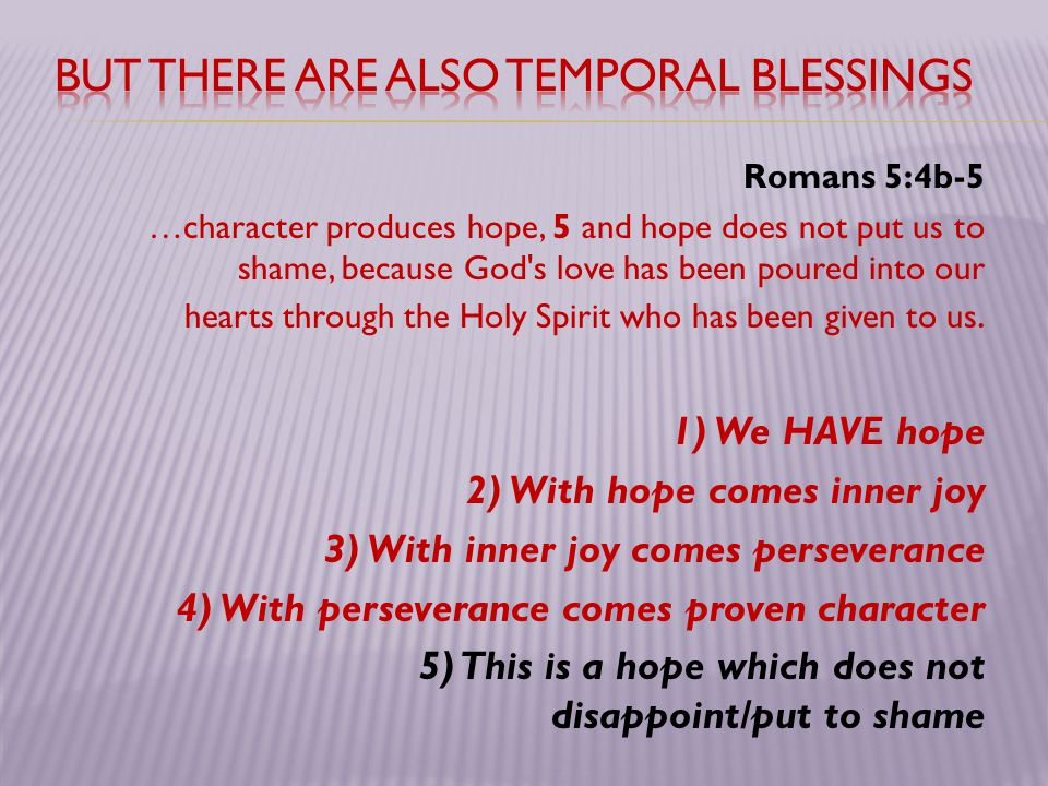 Romans 5:4b-5 …character produces hope, 5 and hope does not put us to shame, because God's love has been poured into our hearts through the Holy Spiri
