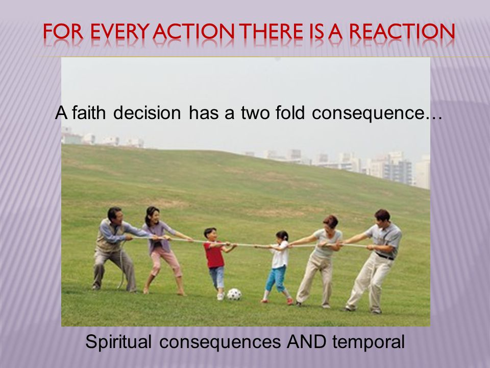 A faith decision has a two fold consequence… Spiritual consequences AND temporal