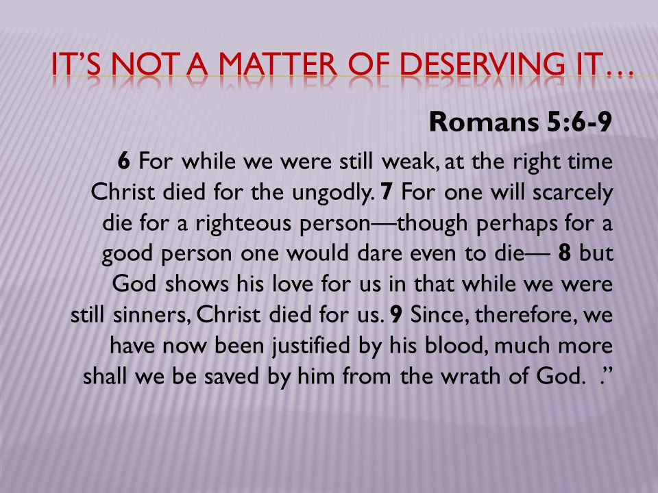 Romans 5:6-9 6 For while we were still weak, at the right time Christ died for the ungodly. 7 For one will scarcely die for a righteous person—though