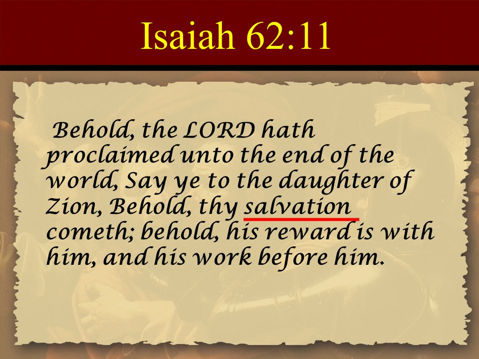 Isaiah 62:11 Behold, the LORD hath proclaimed unto the end of the world, Say ye to the daughter of Zion, Behold, thy salvation cometh; behold, his rew