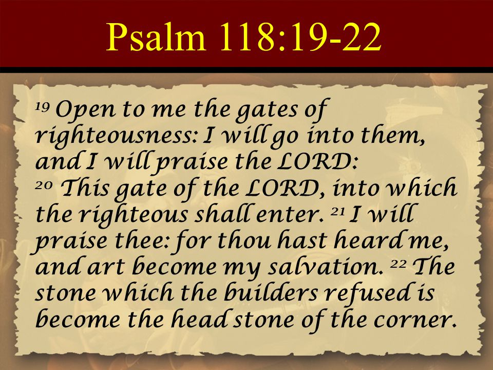 Psalm 118:19-22 19 Open to me the gates of righteousness: I will go into them, and I will praise the LORD: 20 This gate of the LORD, into which the ri