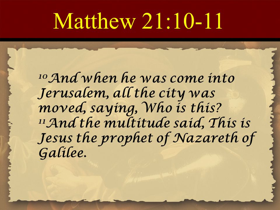 Matthew 21:10-11 10 And when he was come into Jerusalem, all the city was moved, saying, Who is this? 11 And the multitude said, This is Jesus the pro