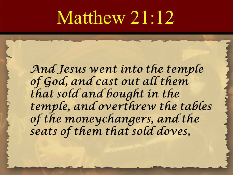 Matthew 21:12 And Jesus went into the temple of God, and cast out all them that sold and bought in the temple, and overthrew the tables of the moneych