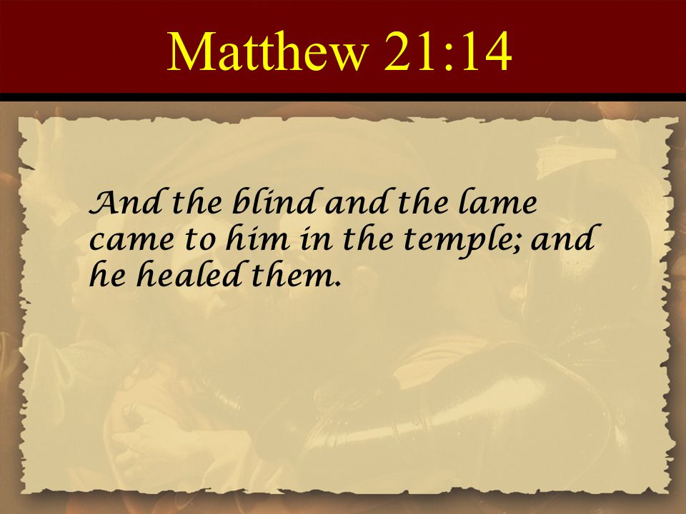 Matthew 21:14 And the blind and the lame came to him in the temple; and he healed them.