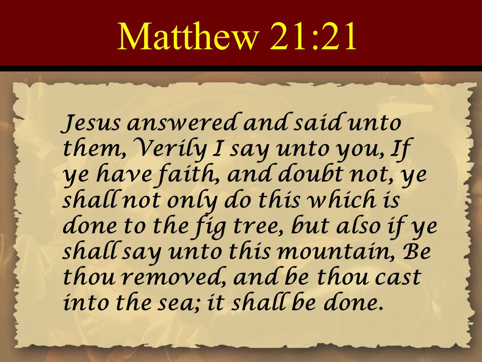 Matthew 21:21 Jesus answered and said unto them, Verily I say unto you, If ye have faith, and doubt not, ye shall not only do this which is done to th