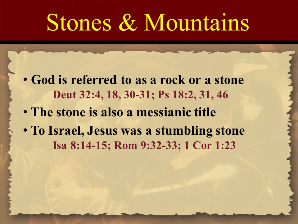 Stones & Mountains God is referred to as a rock or a stone Deut 32:4, 18, 30-31; Ps 18:2, 31, 46 The stone is also a messianic title To Israel, Jesus