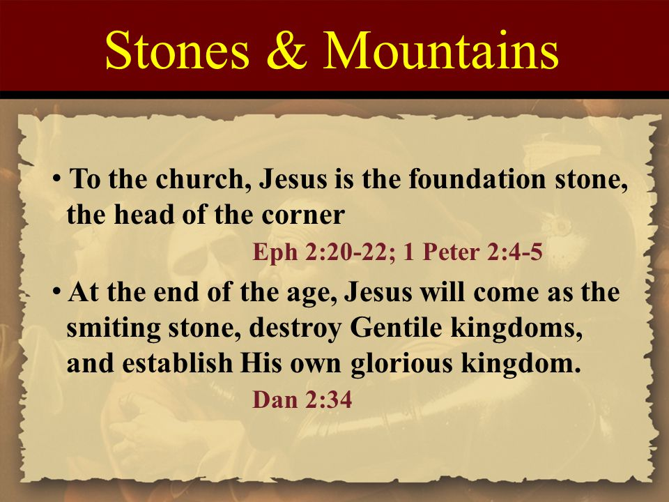 Stones & Mountains To the church, Jesus is the foundation stone, the head of the corner Eph 2:20-22; 1 Peter 2:4-5 At the end of the age, Jesus will c