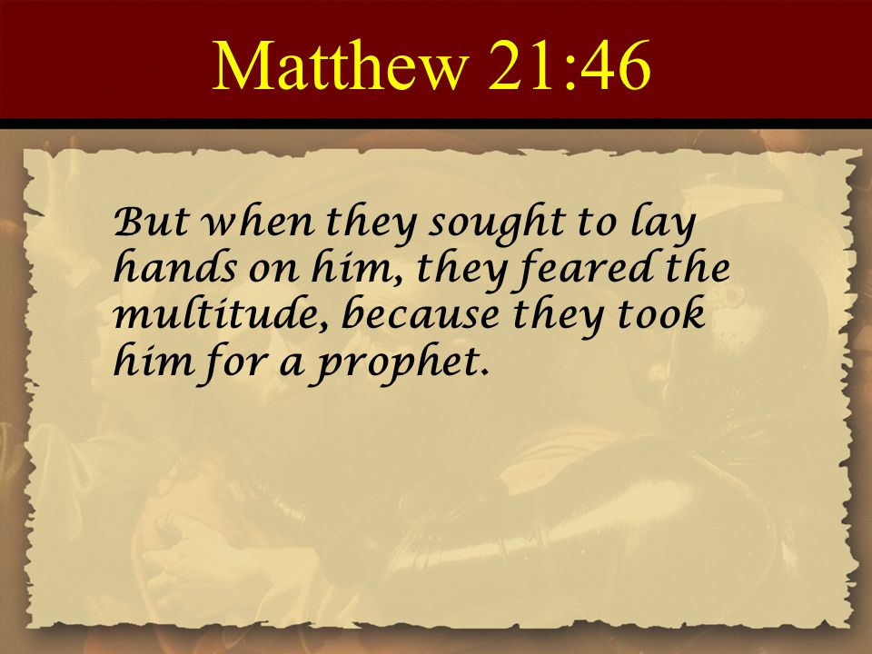 Matthew 21:46 But when they sought to lay hands on him, they feared the multitude, because they took him for a prophet.