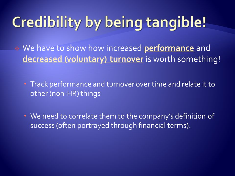  We have to show how increased performance and decreased (voluntary) turnover is worth something.