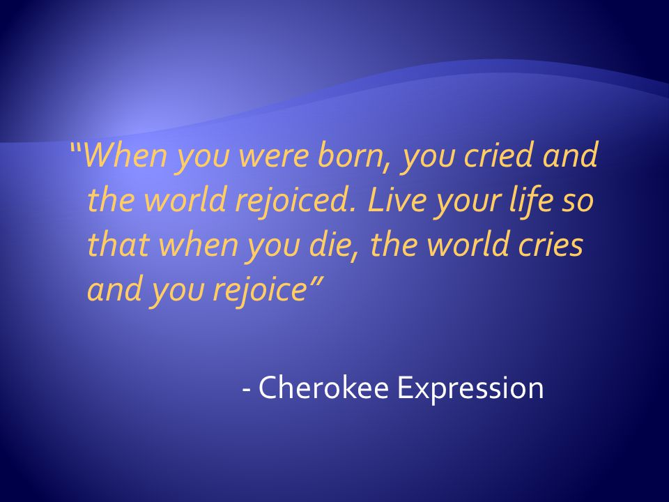 When you were born, you cried and the world rejoiced.