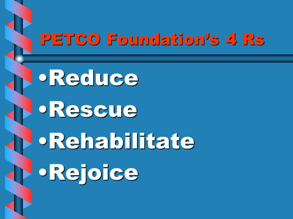 PETCO Foundation's 4 Rs ReduceReduce RescueRescue RehabilitateRehabilitate RejoiceRejoice