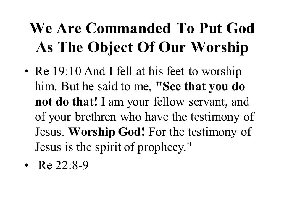 We Are Commanded To Put God As The Object Of Our Worship Re 19:10 And I fell at his feet to worship him.
