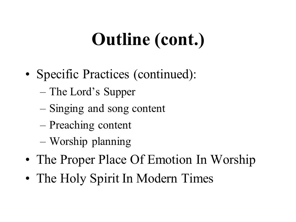 Outline (cont.) Specific Practices (continued): –The Lord's Supper –Singing and song content –Preaching content –Worship planning The Proper Place Of Emotion In Worship The Holy Spirit In Modern Times