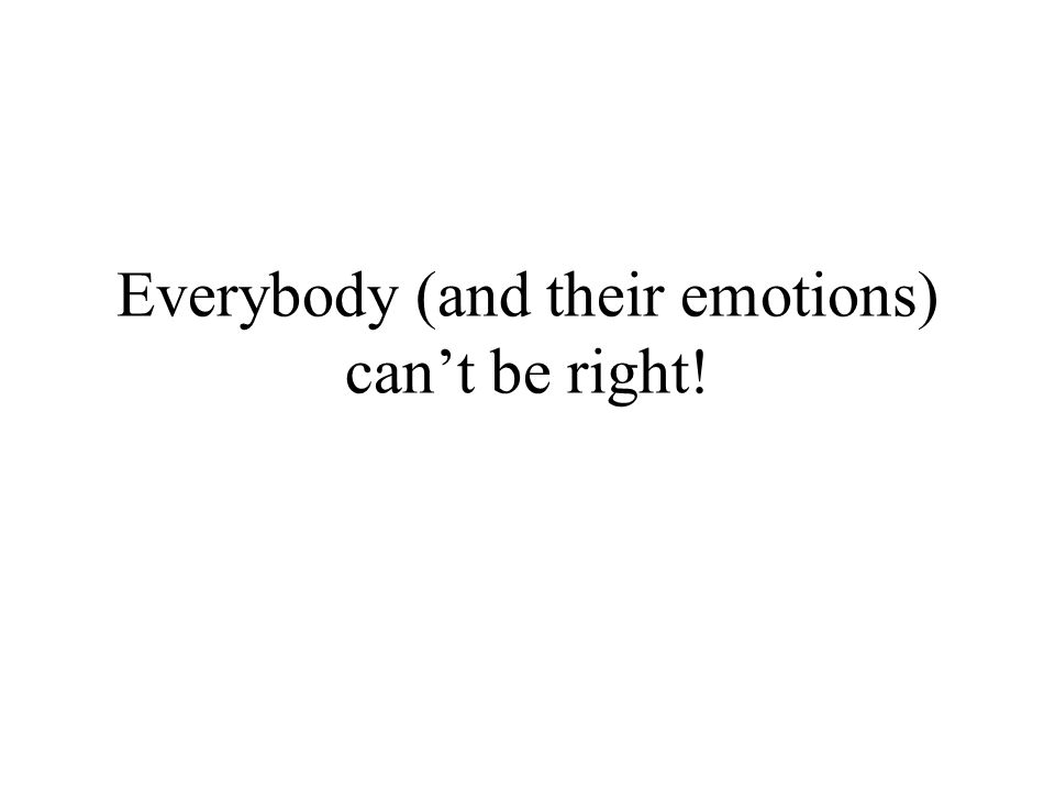 Everybody (and their emotions) can't be right!