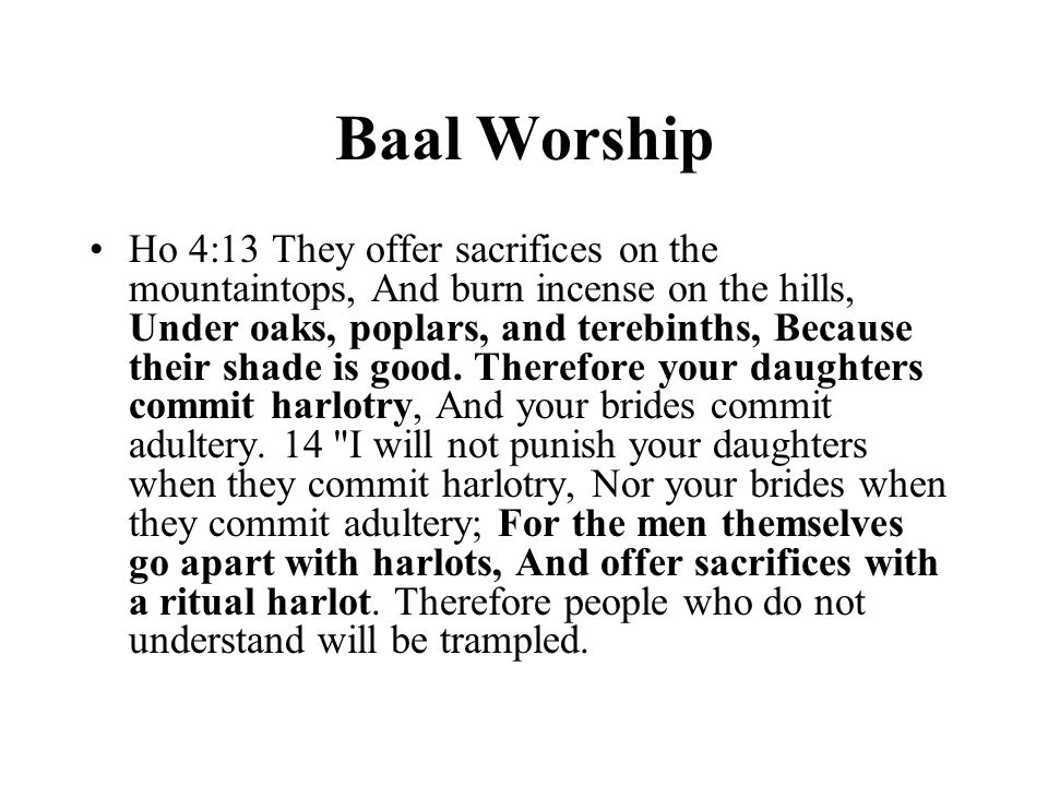 Baal Worship Ho 4:13 They offer sacrifices on the mountaintops, And burn incense on the hills, Under oaks, poplars, and terebinths, Because their shade is good.