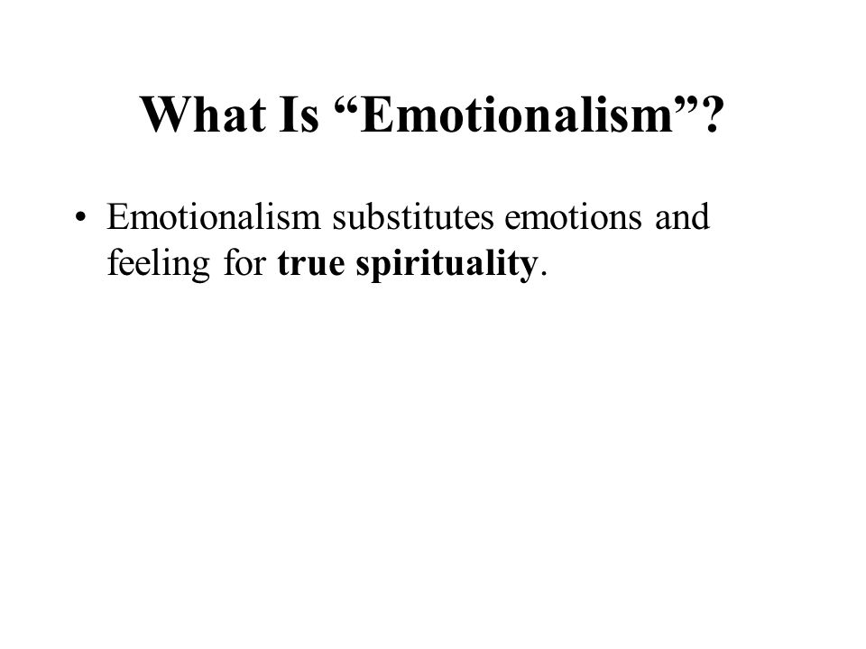 What Is Emotionalism Emotionalism substitutes emotions and feeling for true spirituality.