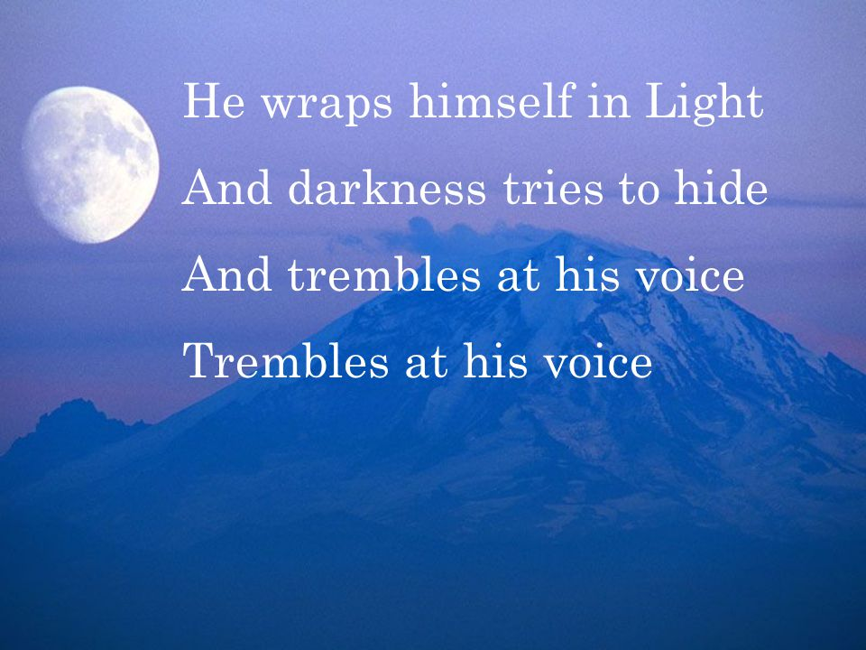 He wraps himself in Light And darkness tries to hide And trembles at his voice Trembles at his voice
