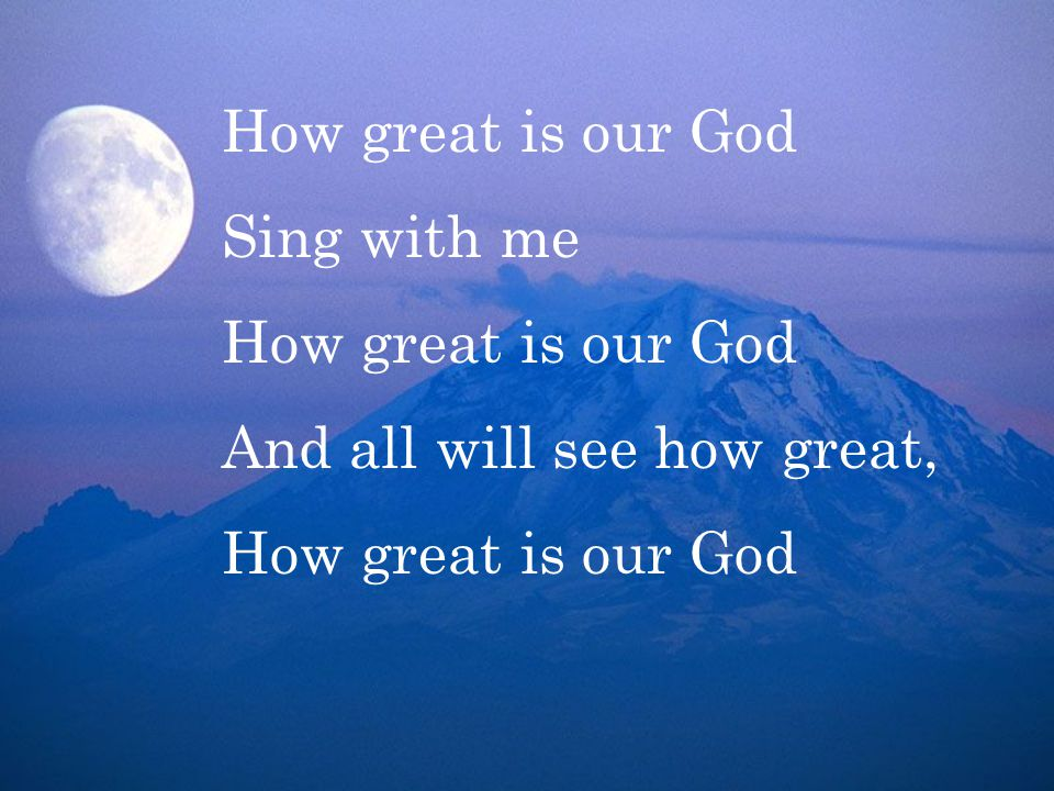 How great is our God Sing with me How great is our God And all will see how great, How great is our God