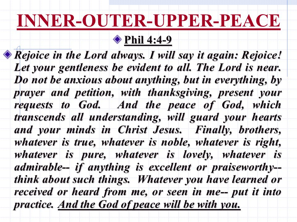 INNER-OUTER-UPPER-PEACE Phil 4:4-9 Rejoice in the Lord always.