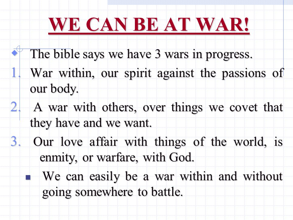 WE CAN BE AT WAR.  The bible says we have 3 wars in progress.