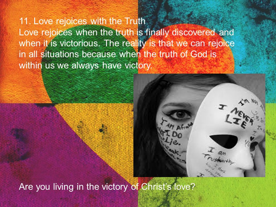 11. Love rejoices with the Truth Love rejoices when the truth is finally discovered and when it is victorious. The reality is that we can rejoice in a