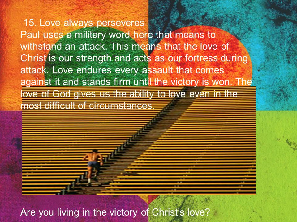 15. Love always perseveres Paul uses a military word here that means to withstand an attack. This means that the love of Christ is our strength and ac