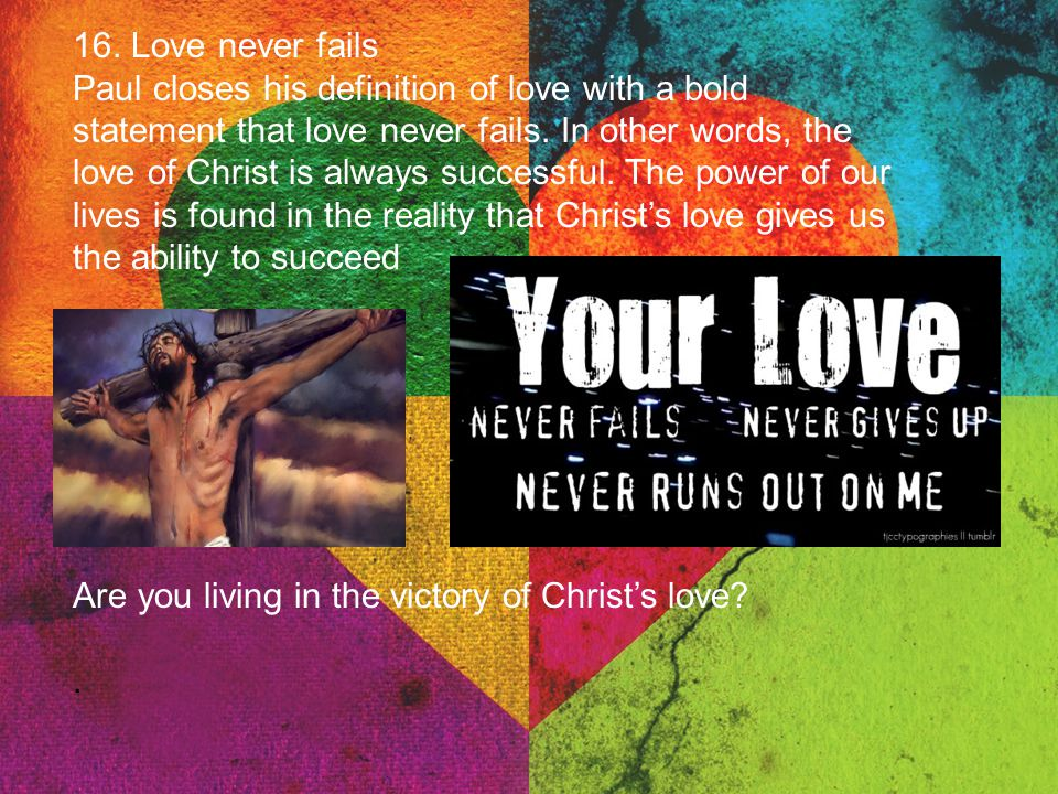 16. Love never fails Paul closes his definition of love with a bold statement that love never fails. In other words, the love of Christ is always succ