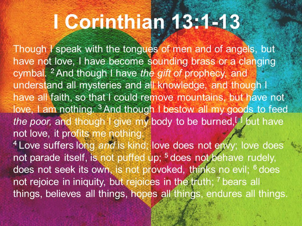 I Corinthian 13:1-13 Though I speak with the tongues of men and of angels, but have not love, I have become sounding brass or a clanging cymbal. 2 And