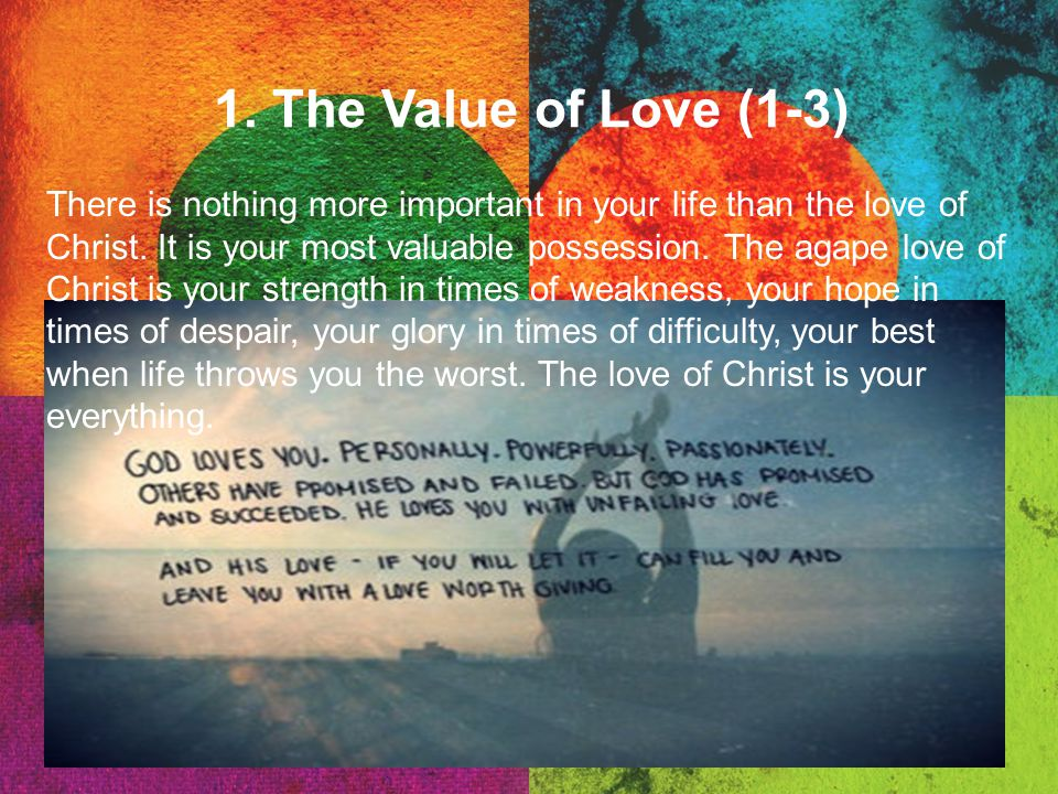 1. The Value of Love (1-3) There is nothing more important in your life than the love of Christ. It is your most valuable possession. The agape love o