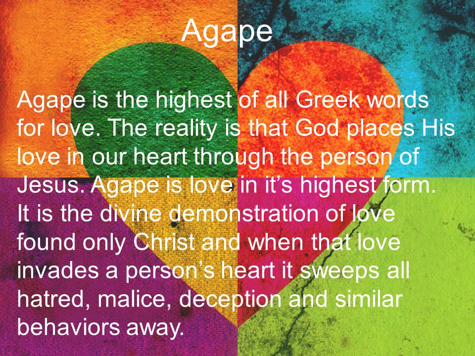 Agape Agape is the highest of all Greek words for love. The reality is that God places His love in our heart through the person of Jesus. Agape is lov