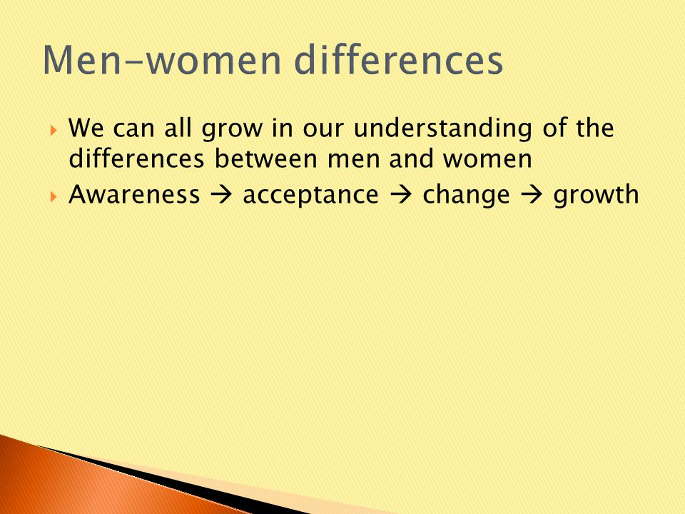  We can all grow in our understanding of the differences between men and women  Awareness  acceptance  change  growth