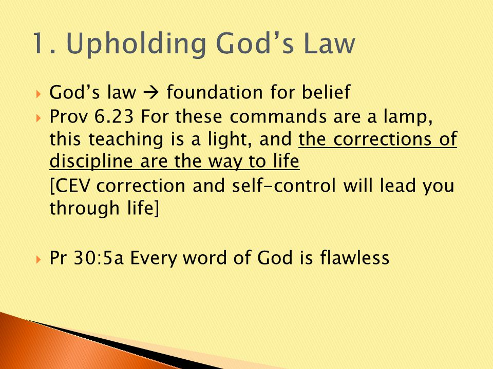  God's law  foundation for belief  Prov 6.23 For these commands are a lamp, this teaching is a light, and the corrections of discipline are the way to life [CEV correction and self-control will lead you through life]  Pr 30:5a Every word of God is flawless