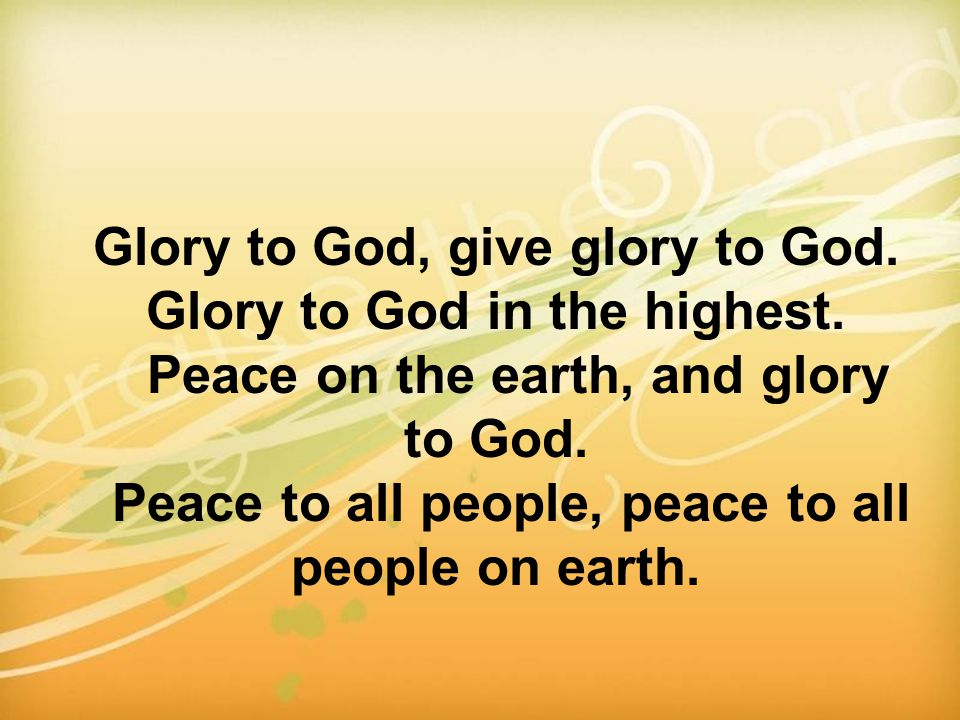 Glory to God, give glory to God. Glory to God in the highest. Peace on the earth, and glory to God. Peace to all people, peace to all people on earth.