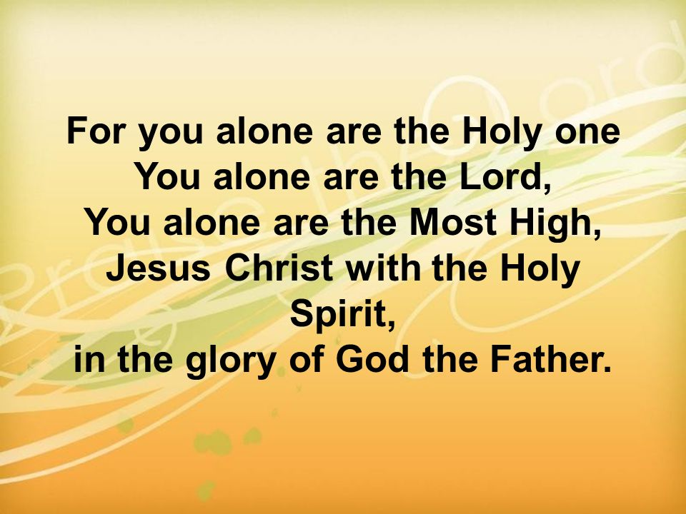 For you alone are the Holy one You alone are the Lord, You alone are the Most High, Jesus Christ with the Holy Spirit, in the glory of God the Father.