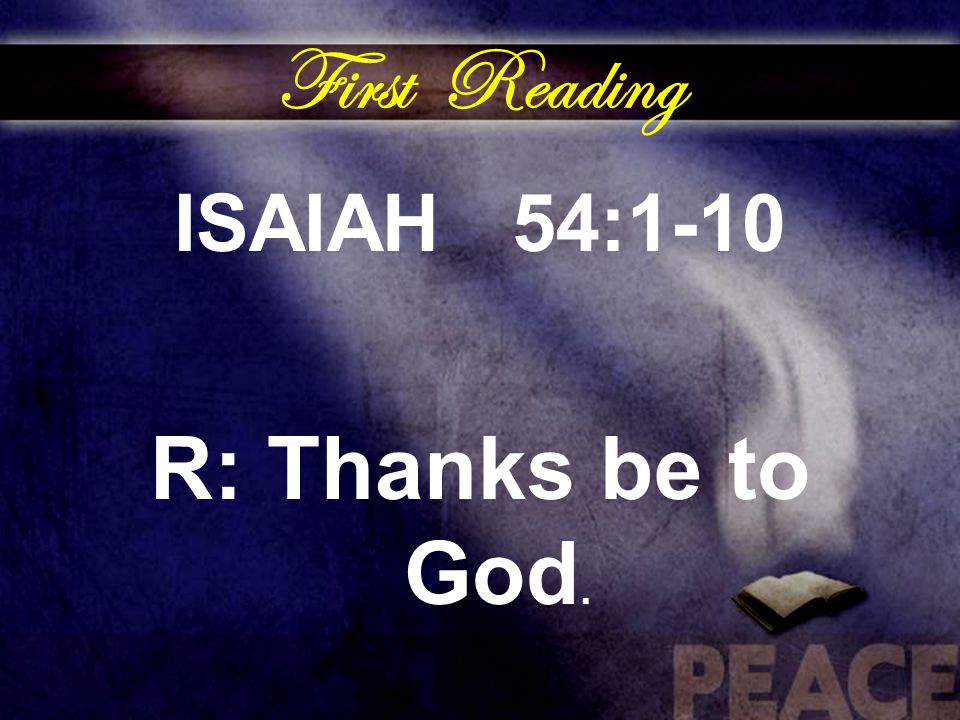 First Reading ISAIAH 54:1-10 R: Thanks be to God.