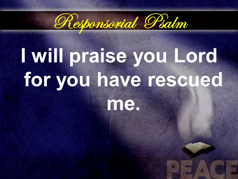 Responsorial Psalm I will praise you Lord for you have rescued me.