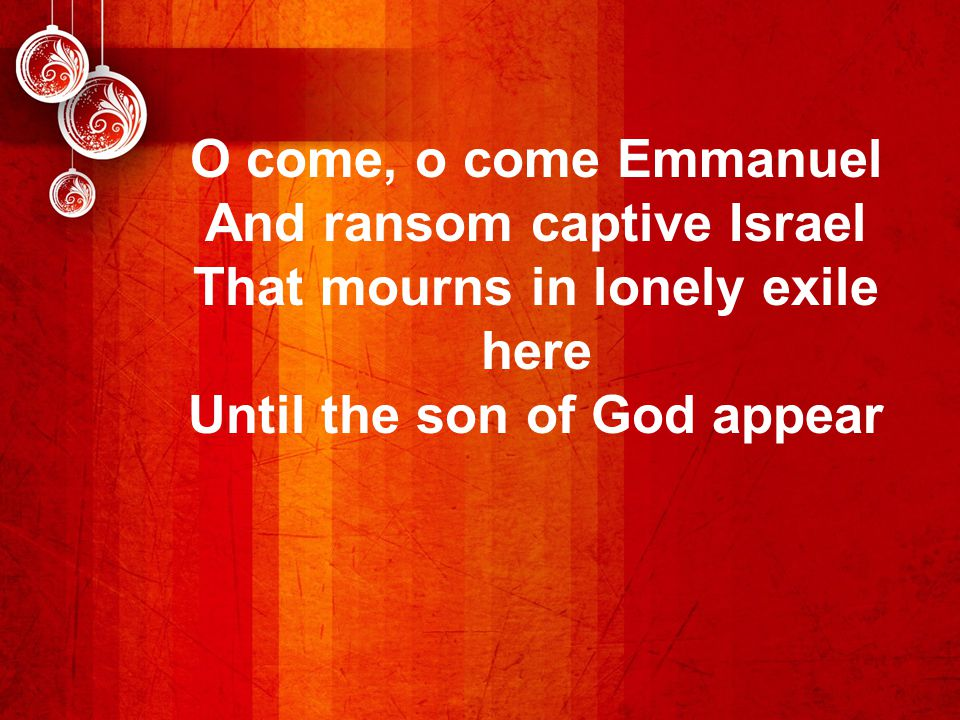O come, o come Emmanuel And ransom captive Israel That mourns in lonely exile here Until the son of God appear