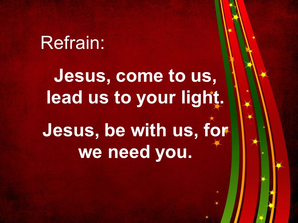 Refrain: Jesus, come to us, lead us to your light. Jesus, be with us, for we need you.
