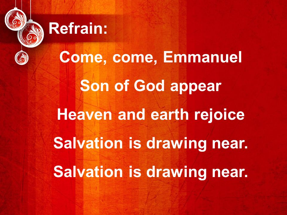 Refrain: Come, come, Emmanuel Son of God appear Heaven and earth rejoice Salvation is drawing near.