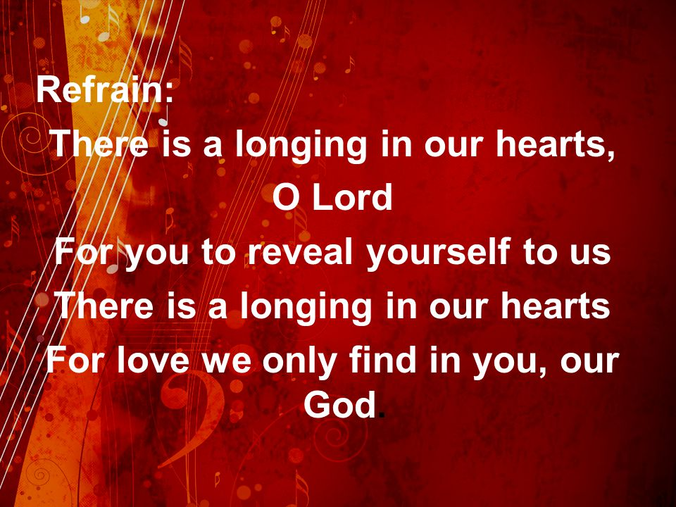 Refrain: There is a longing in our hearts, O Lord For you to reveal yourself to us There is a longing in our hearts For love we only find in you, our