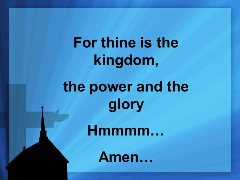 For thine is the kingdom, the power and the glory Hmmmm… Amen…
