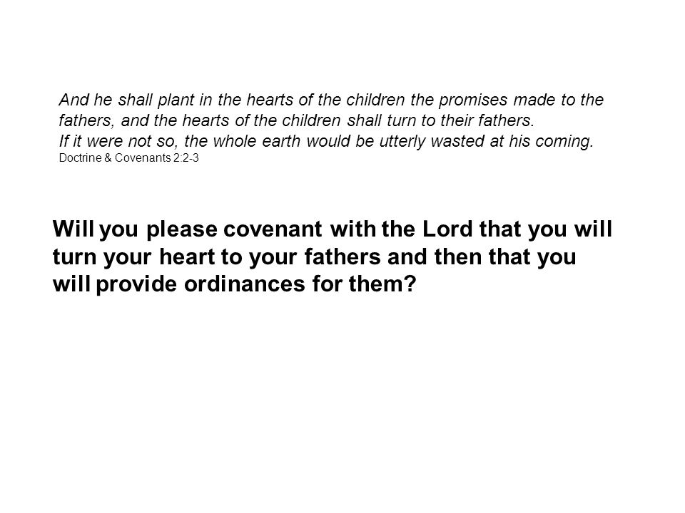 Will you please covenant with the Lord that you will turn your heart to your fathers and then that you will provide ordinances for them.