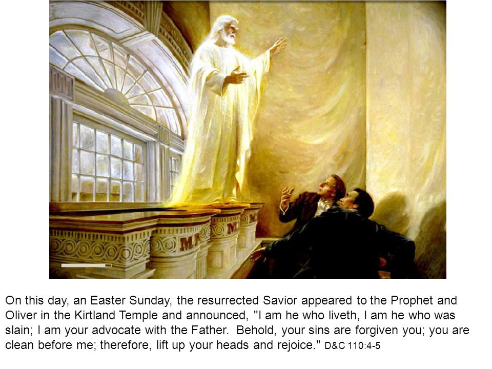 On this day, an Easter Sunday, the resurrected Savior appeared to the Prophet and Oliver in the Kirtland Temple and announced, I am he who liveth, I am he who was slain; I am your advocate with the Father.
